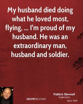 Patrick Stewart  - My husband died doing what he loved most, flying, ... I'm proud of my husband. He was an extraordinary man, husband and soldier.