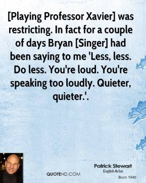 Patrick Stewart  - [Playing Professor Xavier] was restricting. In fact for a couple of days Bryan [Singer] had been saying to me 'Less, less. Do less. You're loud. You're speaking too loudly. Quieter, quieter.'.