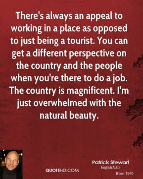 Patrick Stewart  - There's always an appeal to working in a place as opposed to just being a tourist. You can get a different perspective on the country and the people when you're there to do a job. The country is magnificent. I'm just overwhelmed with the natural beauty.