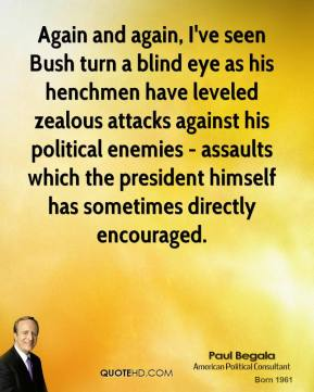 Again and again, I've seen Bush turn a blind eye as his henchmen have leveled zealous attacks against his political enemies - assaults which the president himself has sometimes directly encouraged.