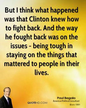 But I think what happened was that Clinton knew how to fight back. And the way he fought back was on the issues - being tough in staying on the things that mattered to people in their lives.