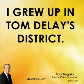 Paul Begala - I grew up in Tom DeLay's district.