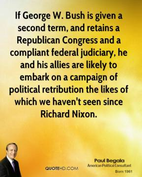 Paul Begala - If George W. Bush is given a second term, and retains a Republican Congress and a compliant federal judiciary, he and his allies are likely to embark on a campaign of political retribution the likes of which we haven't seen since Richard Nixon.