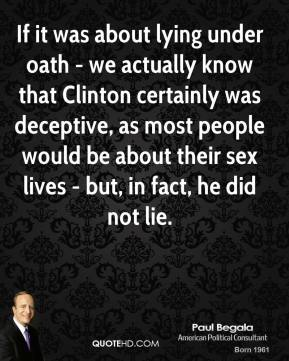 Paul Begala - If it was about lying under oath - we actually know that Clinton certainly was deceptive, as most people would be about their sex lives - but, in fact, he did not lie.