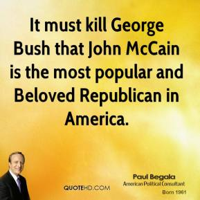 Paul Begala - It must kill George Bush that John McCain is the most popular and Beloved Republican in America.