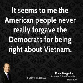 It seems to me the American people never really forgave the Democrats for being right about Vietnam.