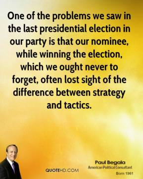 One of the problems we saw in the last presidential election in our party is that our nominee, while winning the election, which we ought never to forget, often lost sight of the difference between strategy and tactics.