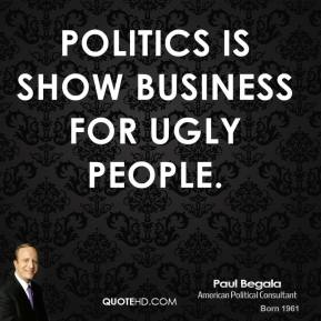 Politics is show business for ugly people.