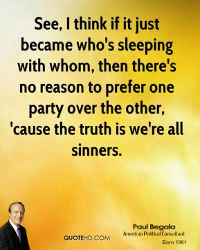 Paul Begala - See, I think if it just became who's sleeping with whom, then there's no reason to prefer one party over the other, 'cause the truth is we're all sinners.