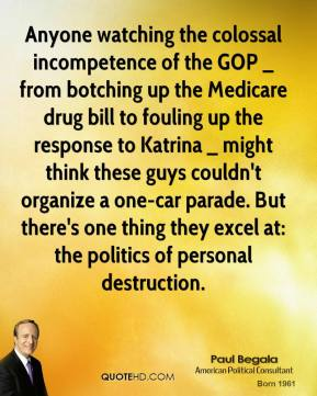 Paul Begala  - Anyone watching the colossal incompetence of the GOP _ from botching up the Medicare drug bill to fouling up the response to Katrina _ might think these guys couldn't organize a one-car parade. But there's one thing they excel at: the politics of personal destruction.