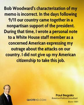 Paul Begala  - Bob Woodward's characterization of my memo is incorrect. In the days following 9/11 our country came together in a nonpartisan support of the president. During that time, I wrote a personal note to a White House staff member as a concerned American expressing my outrage about the attacks on our country. I did not give up my American citizenship to take this job.