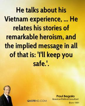 Paul Begala  - He talks about his Vietnam experience, ... He relates his stories of remarkable heroism, and the implied message in all of that is: 'I'll keep you safe.'.