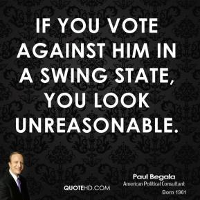 Paul Begala  - If you vote against him in a swing state, you look unreasonable.