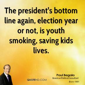 Paul Begala  - The president's bottom line again, election year or not, is youth smoking, saving kids lives.