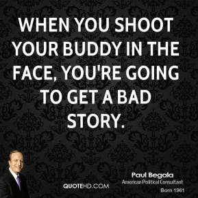 Paul Begala  - When you shoot your buddy in the face, you're going to get a bad story.