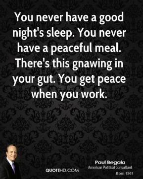 Paul Begala  - You never have a good night's sleep. You never have a peaceful meal. There's this gnawing in your gut. You get peace when you work.