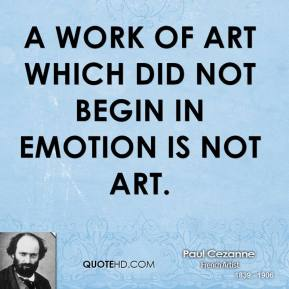 Paul Cezanne - A work of art which did not begin in emotion is not art.
