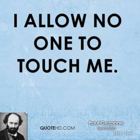 I allow no one to touch me.