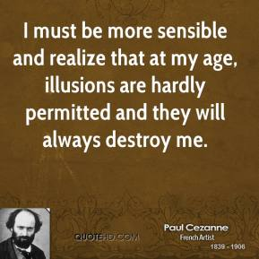 Paul Cezanne - I must be more sensible and realize that at my age, illusions are hardly permitted and they will always destroy me.