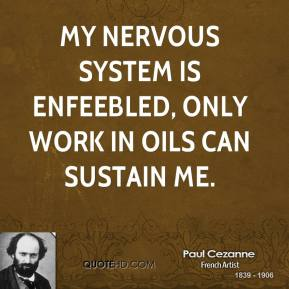 Paul Cezanne - My nervous system is enfeebled, only work in oils can sustain me.