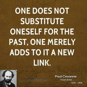 Paul Cezanne - One does not substitute oneself for the past, one merely adds to it a new link.
