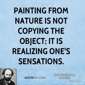 Paul Cezanne - Painting from nature is not copying the object; it is realizing one's sensations.