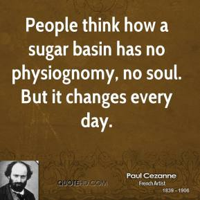 Paul Cezanne - People think how a sugar basin has no physiognomy, no soul. But it changes every day.