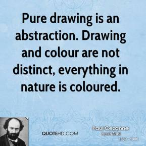 Paul Cezanne - Pure drawing is an abstraction. Drawing and colour are not distinct, everything in nature is coloured.