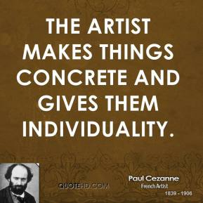 Paul Cezanne - The artist makes things concrete and gives them individuality.