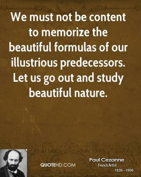 Paul Cezanne - We must not be content to memorize the beautiful formulas of our illustrious predecessors. Let us go out and study beautiful nature.