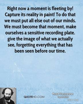 Paul Cezanne  - Right now a moment is fleeting by! Capture its reality in paint! To do that we must put all else out of our minds. We must become that moment, make ourselves a sensitive recording plate. give the image of what we actually see, forgetting everything that has been seen before our time.