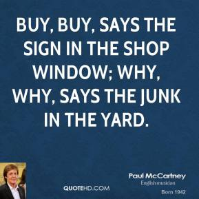 Buy, buy, says the sign in the shop window; Why, why, says the junk in the yard.
