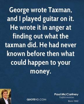 George wrote Taxman, and I played guitar on it. He wrote it in anger at finding out what the taxman did. He had never known before then what could happen to your money.