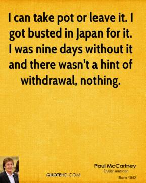 I can take pot or leave it. I got busted in Japan for it. I was nine days without it and there wasn't a hint of withdrawal, nothing.