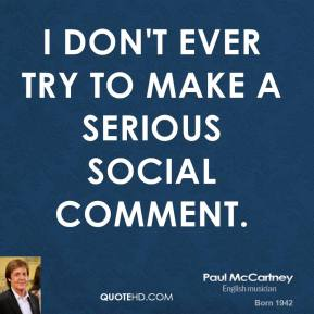 Paul McCartney - I don't ever try to make a serious social comment.