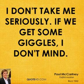 Paul McCartney - I don't take me seriously. If we get some giggles, I don't mind.