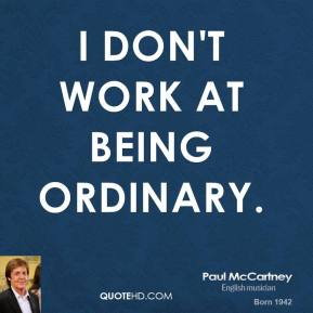 Paul McCartney - I don't work at being ordinary.