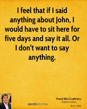 Paul McCartney - I feel that if I said anything about John, I would have to sit here for five days and say it all. Or I don't want to say anything.