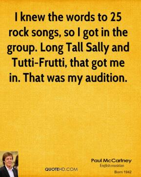 Paul McCartney - I knew the words to 25 rock songs, so I got in the group. Long Tall Sally and Tutti-Frutti, that got me in. That was my audition.