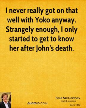 I never really got on that well with Yoko anyway. Strangely enough, I only started to get to know her after John's death.