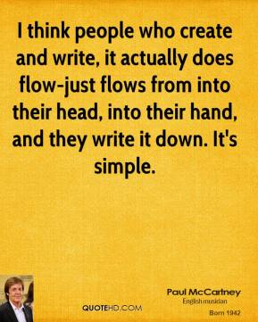 I think people who create and write, it actually does flow-just flows from into their head, into their hand, and they write it down. It's simple.