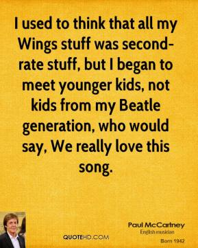 I used to think that all my Wings stuff was second-rate stuff, but I began to meet younger kids, not kids from my Beatle generation, who would say, We really love this song.