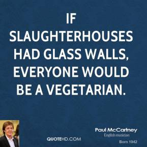Paul McCartney - If slaughterhouses had glass walls, everyone would be a vegetarian.