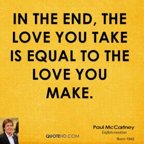 Paul McCartney - In the end, the love you take is equal to the love you make.