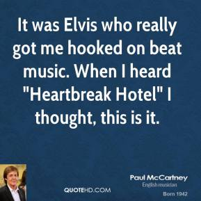 "Paul McCartney - It was Elvis who really got me hooked on beat music. When I heard ""Heartbreak Hotel"" I thought, this is it."