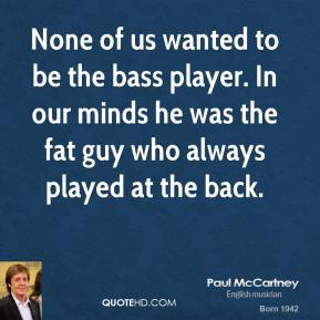Paul McCartney - None of us wanted to be the bass player. In our minds he was the fat guy who always played at the back.