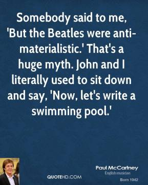 Paul McCartney - Somebody said to me, 'But the Beatles were anti-materialistic.' That's a huge myth. John and I literally used to sit down and say, 'Now, let's write a swimming pool.'