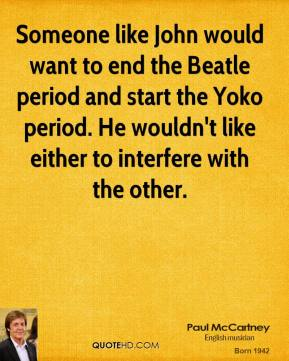 Paul McCartney - Someone like John would want to end the Beatle period and start the Yoko period. He wouldn't like either to interfere with the other.