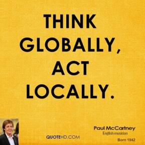 Think globally, act locally.