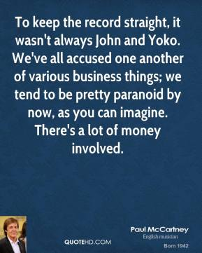 To keep the record straight, it wasn't always John and Yoko. We've all accused one another of various business things; we tend to be pretty paranoid by now, as you can imagine. There's a lot of money involved.